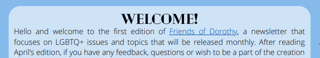 Welcome! Hello and welcome to the first edition of Friends of Dorothy, a newsletter that focuses on LGBTQ+ issues and topics that will be released monthly.