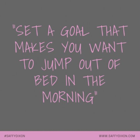 """Set a goal that makes you want to jump out of bed in the morning"""
