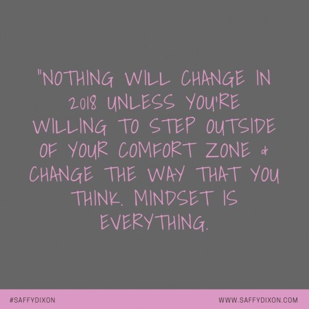 """""""Nothing will change in 2018 unless you're willing to step outside of your comfort zone & change the way that you think. Mindset is everything."""""""