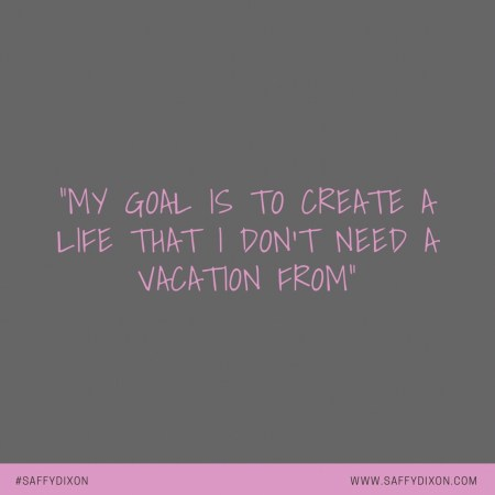 """""""My goal is to create a life that I don't need a vacation from"""""""
