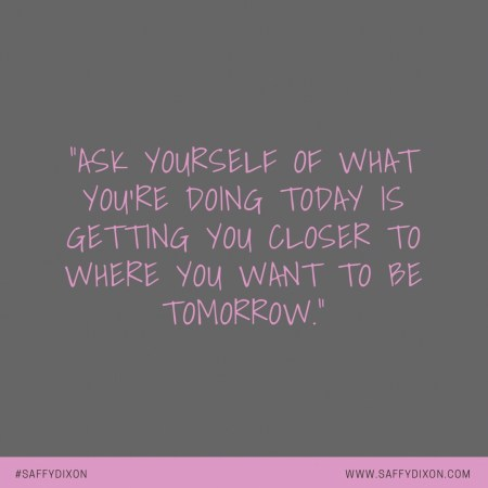 """Ask yourself of what you're doing today is getting you closer to where you want to be tomorrow."""