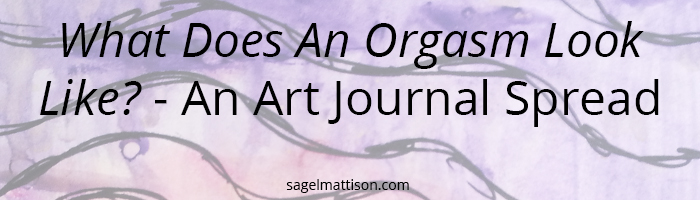 What Does An Orgasm Look Like? - An Art Journal Spread by Sage L Mattison