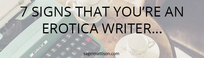 7 SIGNS THAT YOU'RE AN EROTICA WRITER… by Sage L Mattison