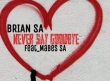 Brian SA ft Mabes SA - Never Say GoodBye