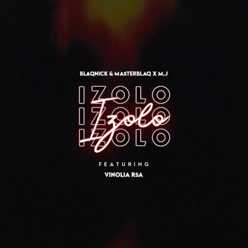 Blaqnick, MasterBlaq & M.J ft Vinolia RSA - Izolo