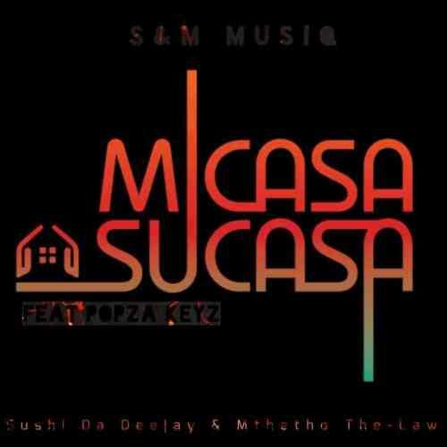 Sushi Da Deejay & Mthetho the Law (S & M MuziQ) ft Popza keyz - Micasa Su'casa
