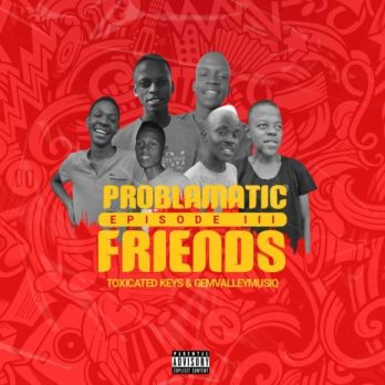 Ep: Toxicated Keys & Gem Valley Musiq - Problematic Friends Episode III