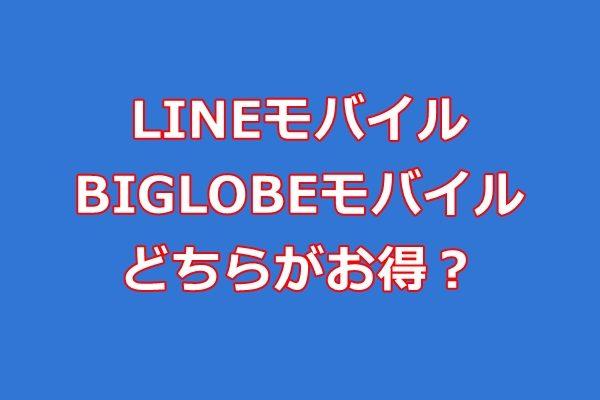 LINEモバイルとBIGLOBEモバイル(ビッグローブモバイル)どちらがお得?