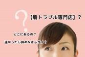 愛知県犬山市の【肌トラブル専門店】はどんなところ?