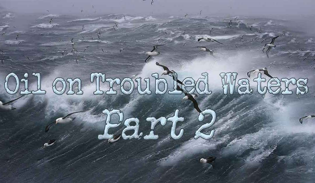 Oil on Troubled Waters ~ Part 2