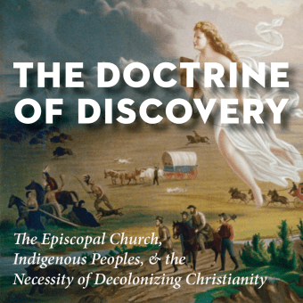 The Doctrine of Discovery: The Episcopal Church, Indigenous Peoples, and the Necessity of Decolonizing Christianity