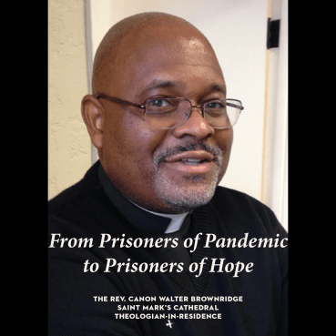 Canon Walter Brownridge presents: <i>From Prisoners of Pandemic to Prisoners of Hope</i>