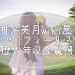 椎名美月wiki風プロフィール!学歴や年収はやはり驚愕?