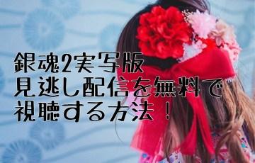 銀魂2実写版見逃し配信を無料視聴する方法!三浦春馬・小栗旬・橋本環奈ら出演!