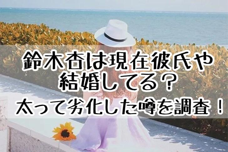 鈴木杏は現在彼氏や結婚はしているの?太って劣化したのは本当?