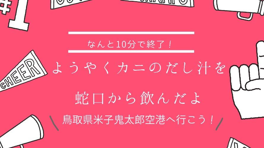 【リベンジ】鳥取県米子鬼太郎空港で、カニのだし汁を蛇口から飲んだリポート