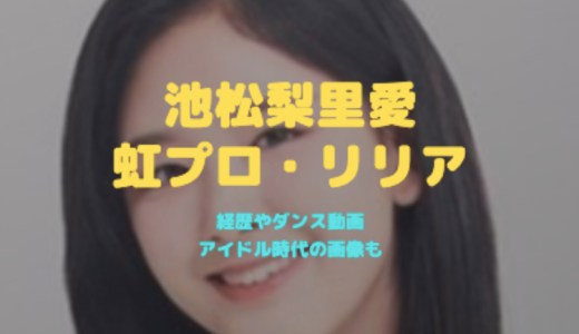 池松梨里梨愛(虹プロ・リリア)の経歴|ダンス動画やアイドル時代の画像