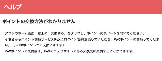 ポイントの交換方法がわかりません アプリのホーム画面、右上の「交換する」をタップし、ポイント交換ページを開いてください。 そちらからポイント交換サービスPeXにログイン/会員登録していただき、PeXポイントに交換してください。(3,000ポイントから交換できます) PeXポイントに交換後は、PeXのウェブサイトにある交換先に交換することができます。
