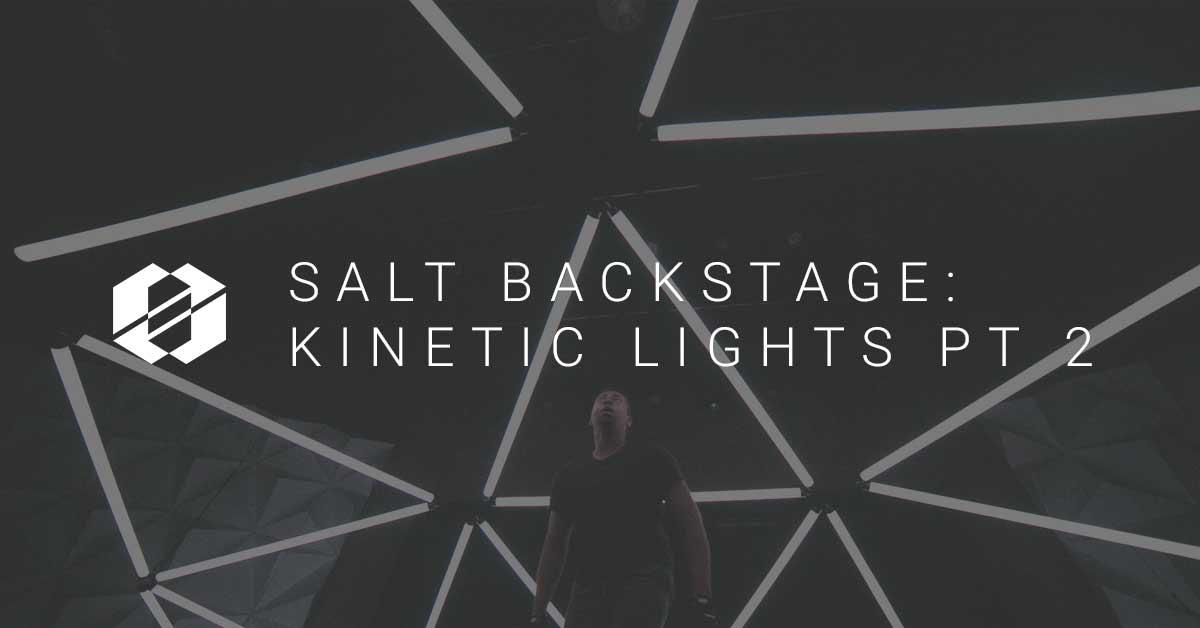 Kinetic Lights (SALT Backstage) Part 2