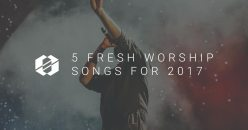 5 Fresh Worship Songs for 2017