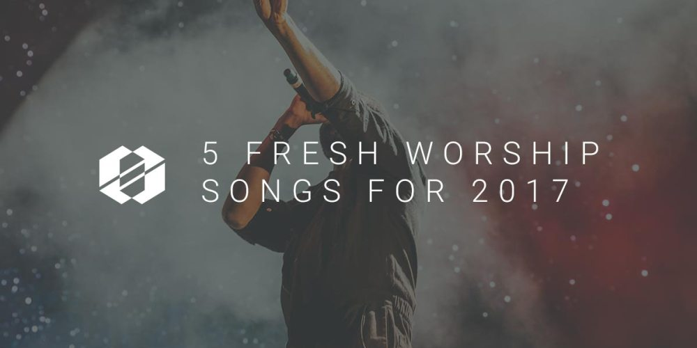 Fresh Worship Songs we think you should sing