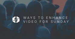 5 Easy Ways to Enhance Video for Sunday Worship