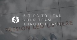 5 Tips To Lead Your Team Through Easter