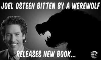 Joel Osteen bitten by werewolf. Releases new book!
