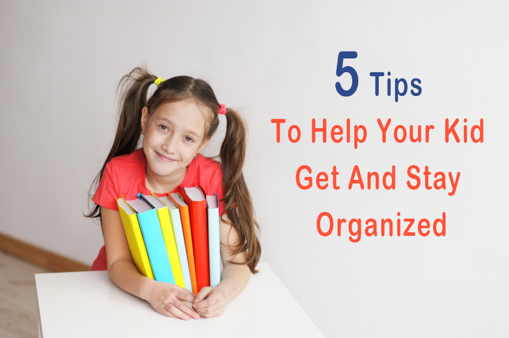 5 Tips To Help Your Kid Get And Stay Organized