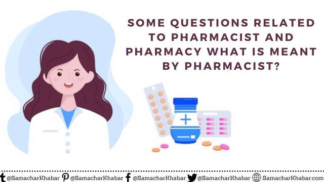 Some questions related to Pharmacist and Pharmacy What is meant by Pharmacist?