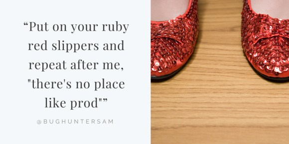"Put on your ruby red slippers and repeat after me, ""there's no place like prod"""