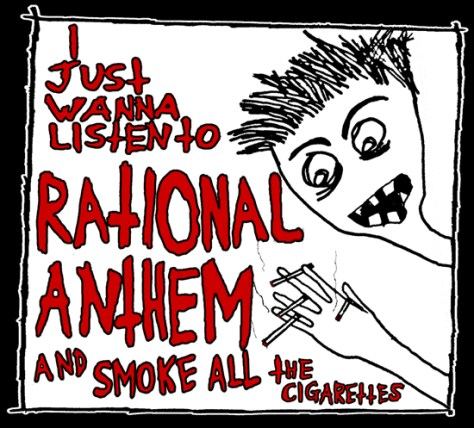 """I Just Wanna Listen to Rational Anthem and Smoke All the Cigarettes."" 5/3/13. T-shirt."
