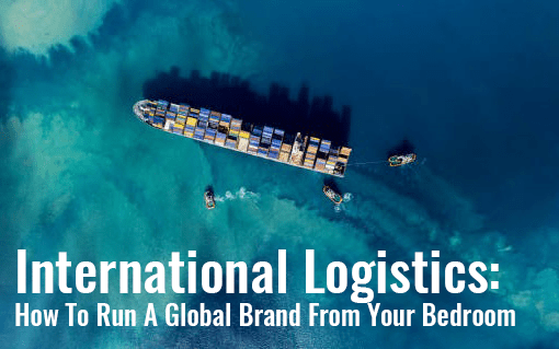 International Logistics: How To Run A Global Brand From Your Bedroom