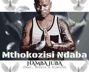 Mthokozisi Ndaba – Hamba Juba (feat. Mvzzlle & Bluelle)(Audio Download)