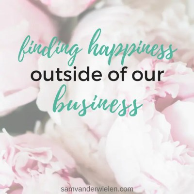 Finding Happiness Outside of Our Business