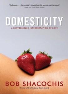 """Domesticity: A Gastronomic Interpretation of Love"" by Bob Shacochis (third edition). Publisher: Trinity University Press, September 2013."