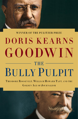 """""""The Bully Pulpit: Theodore Roosevelt, William Howard Taft, and the Golden Age of Journalism,"""" by Doris Kearns Goodwin. Published by Simon & Schuster; First Edition edition (November 5, 2013)."""
