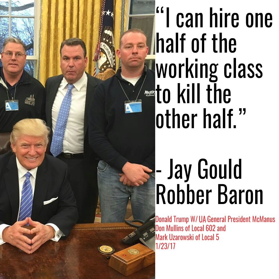 "Photo of President Trump with three UA union leaders, next to Jay Gould quote: ""I can hire one half of the working class to kill the other half."""