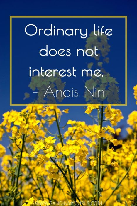 Ordinary life does not interest me. – Anais Nin