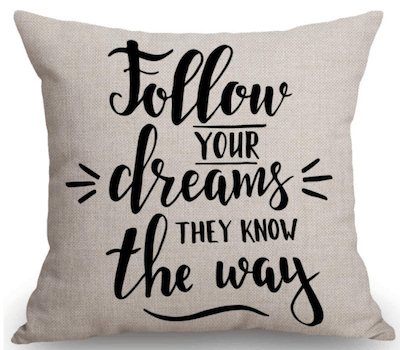 "Pillow that says, ""Follow your dreams – they know the way."" Perfect going away gift."
