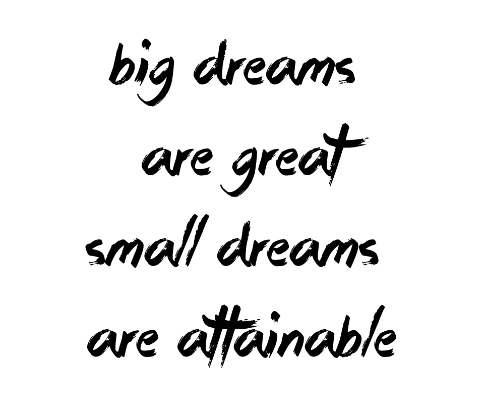 Dream big! Or small.