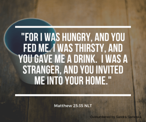 "On evangelism - ""For I was hungry, and you fed me. I was thirsty, and you gave me a drink. I was a stranger, and you invited me into your home."" Mt 25:35"