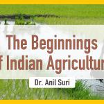 The Beginnings of Indian Agriculture – A Talk By Dr. Anil Suri