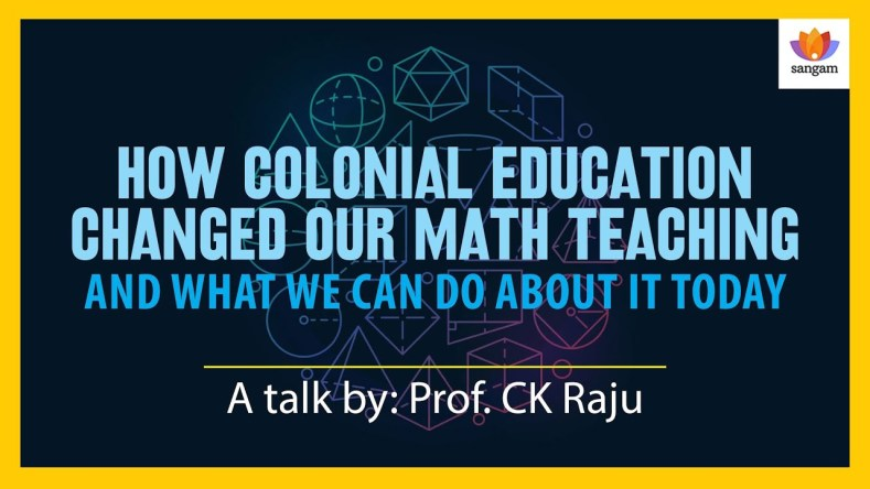 How Colonial Education Changed Our Math Teaching – Sangam Talk By C.K. Raju