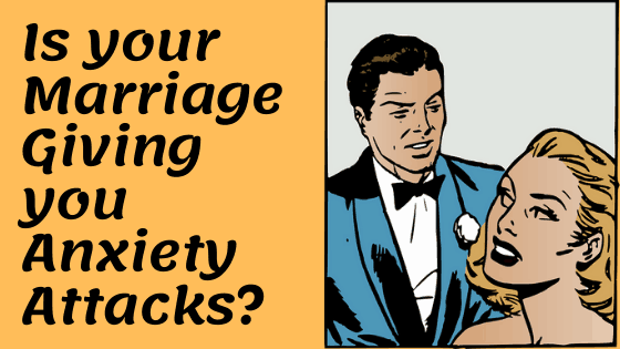 Is your Marriage Giving you Anxiety Attacks and Causing you Mental Stress?