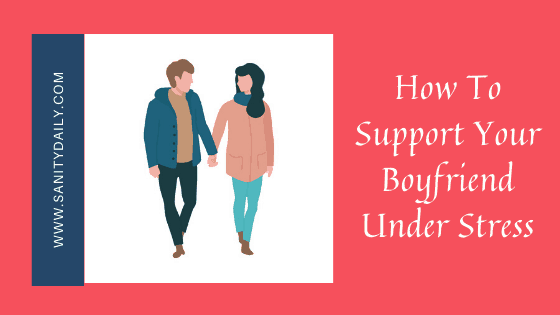 How To Support Your Boyfriend Under Stress