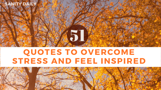 51 Quotes to Overcome Stress and Feel Inspired