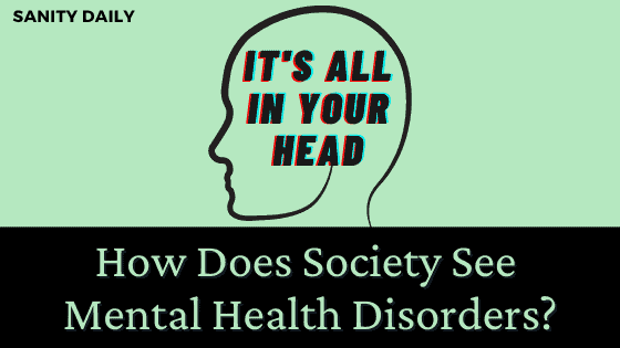 It's All In Your Head! How Does Society See Mental Health Disorders