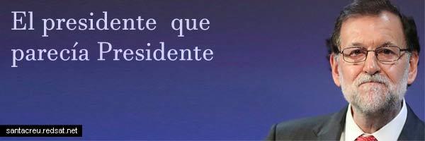 Mariano Rajoy El presidente que parecía Presidente