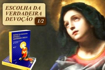 CONSAGRAÇÃO: Escolha da Verdadeira Devoção à Santíssima Virgem (1/2)